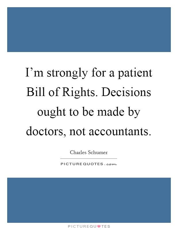 I'm strongly for a patient Bill of Rights. Decisions ought to be made by doctors, not accountants Picture Quote #1