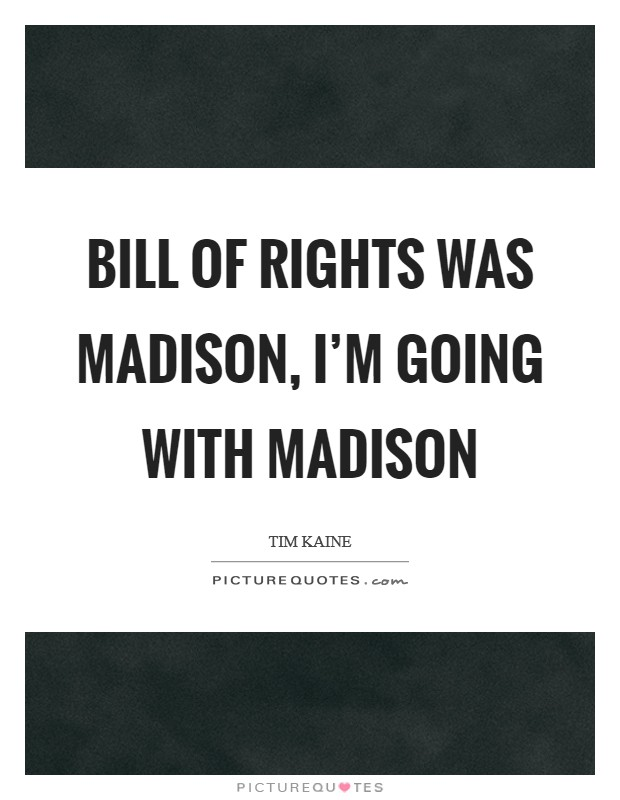 Bill of Rights was Madison, I'm going with Madison Picture Quote #1
