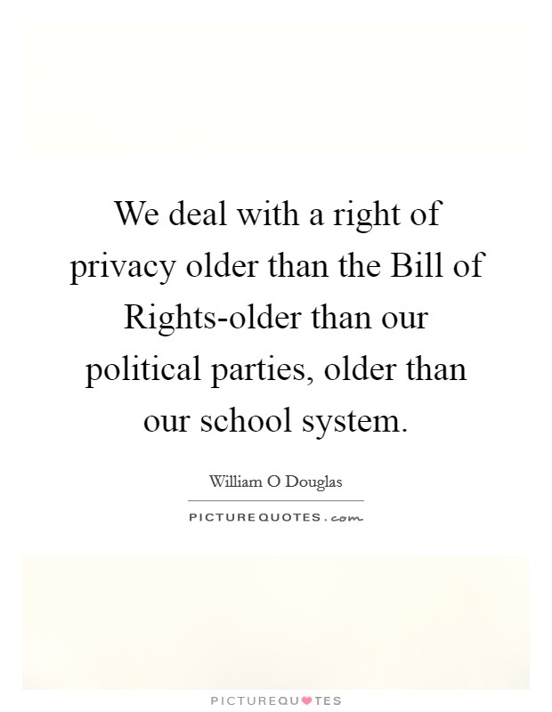 We deal with a right of privacy older than the Bill of Rights-older than our political parties, older than our school system Picture Quote #1