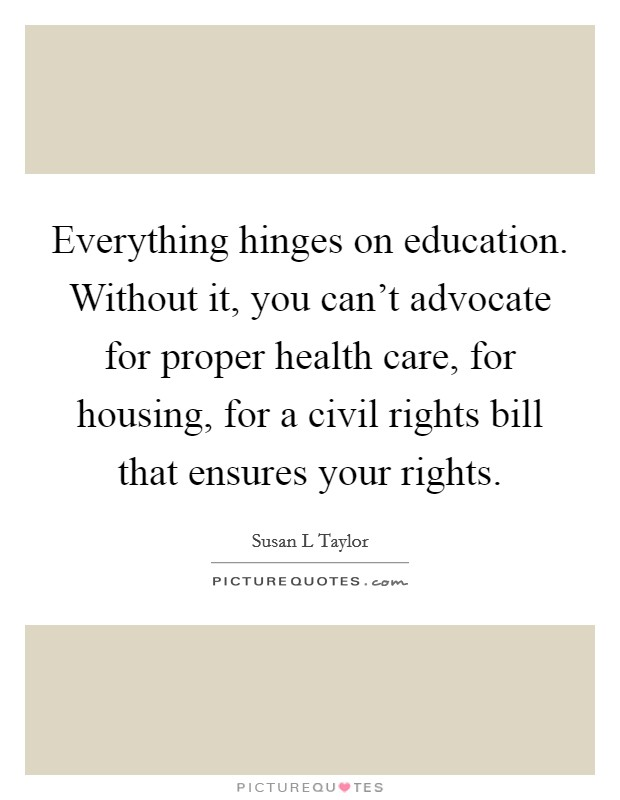 Everything hinges on education. Without it, you can't advocate for proper health care, for housing, for a civil rights bill that ensures your rights Picture Quote #1