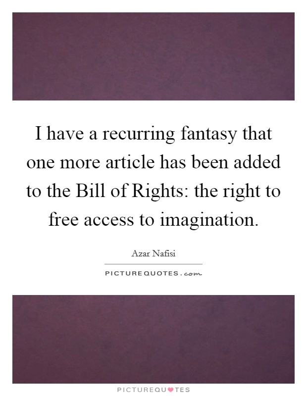 I have a recurring fantasy that one more article has been added to the Bill of Rights: the right to free access to imagination Picture Quote #1