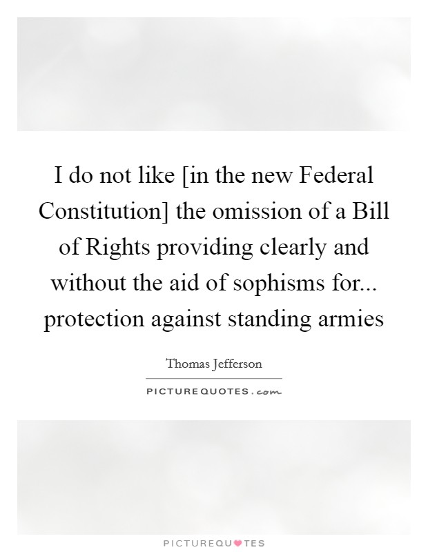 I do not like [in the new Federal Constitution] the omission of a Bill of Rights providing clearly and without the aid of sophisms for... protection against standing armies Picture Quote #1