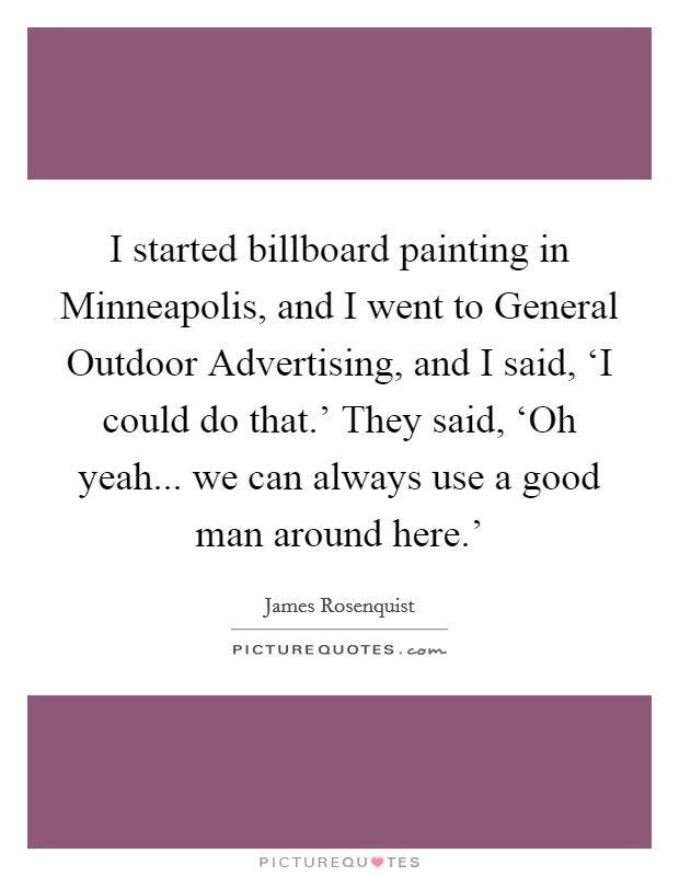 I started billboard painting in Minneapolis, and I went to General Outdoor Advertising, and I said, 'I could do that.' They said, 'Oh yeah... we can always use a good man around here.' Picture Quote #1