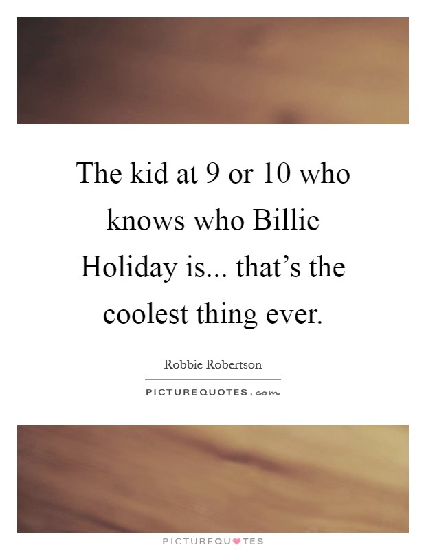 The kid at 9 or 10 who knows who Billie Holiday is... that's the coolest thing ever Picture Quote #1