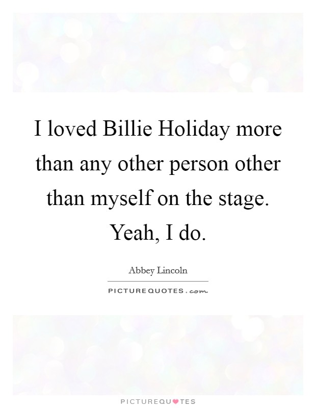 I loved Billie Holiday more than any other person other than myself on the stage. Yeah, I do Picture Quote #1