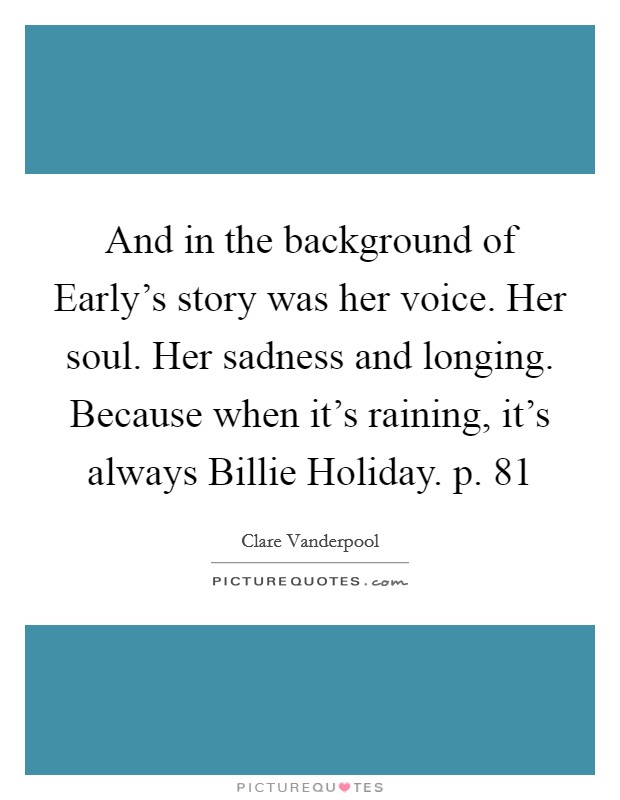 And in the background of Early's story was her voice. Her soul. Her sadness and longing. Because when it's raining, it's always Billie Holiday. p. 81 Picture Quote #1