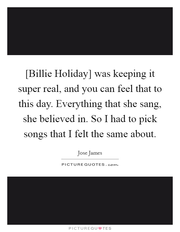 [Billie Holiday] was keeping it super real, and you can feel that to this day. Everything that she sang, she believed in. So I had to pick songs that I felt the same about Picture Quote #1