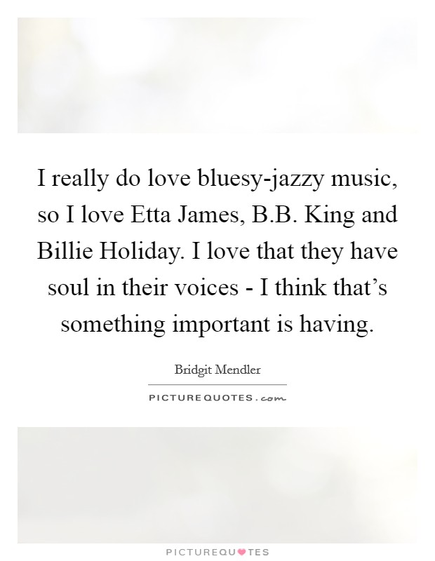 I really do love bluesy-jazzy music, so I love Etta James, B.B. King and Billie Holiday. I love that they have soul in their voices - I think that's something important is having Picture Quote #1