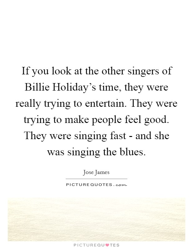 If you look at the other singers of Billie Holiday's time, they were really trying to entertain. They were trying to make people feel good. They were singing fast - and she was singing the blues Picture Quote #1