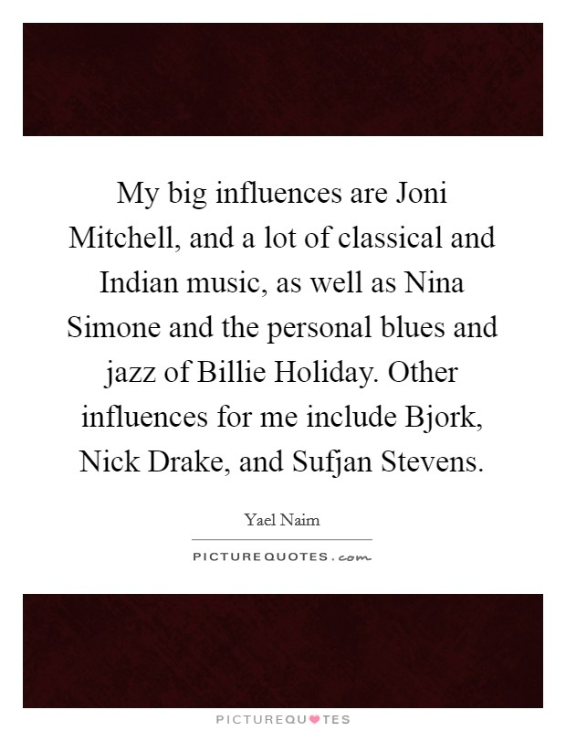 My big influences are Joni Mitchell, and a lot of classical and Indian music, as well as Nina Simone and the personal blues and jazz of Billie Holiday. Other influences for me include Bjork, Nick Drake, and Sufjan Stevens Picture Quote #1