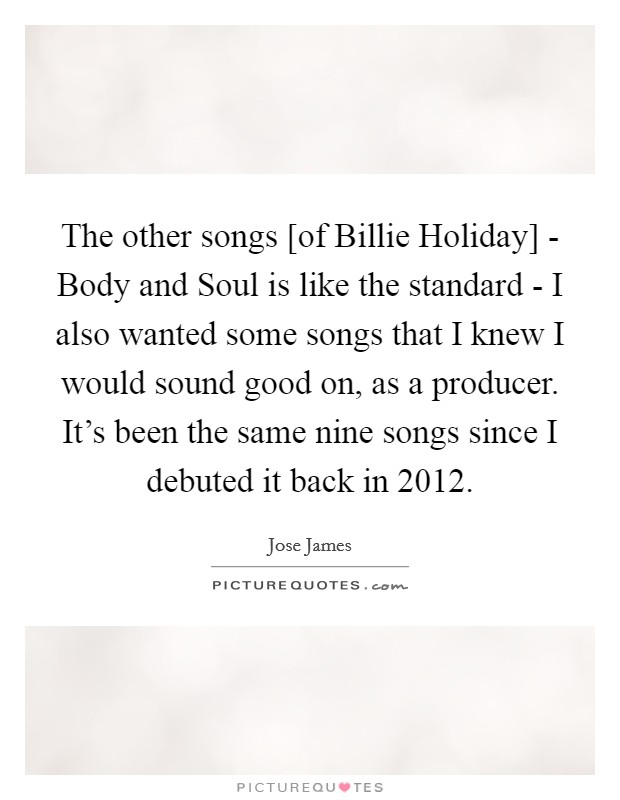 The other songs [of Billie Holiday] - Body and Soul is like the standard - I also wanted some songs that I knew I would sound good on, as a producer. It's been the same nine songs since I debuted it back in 2012 Picture Quote #1