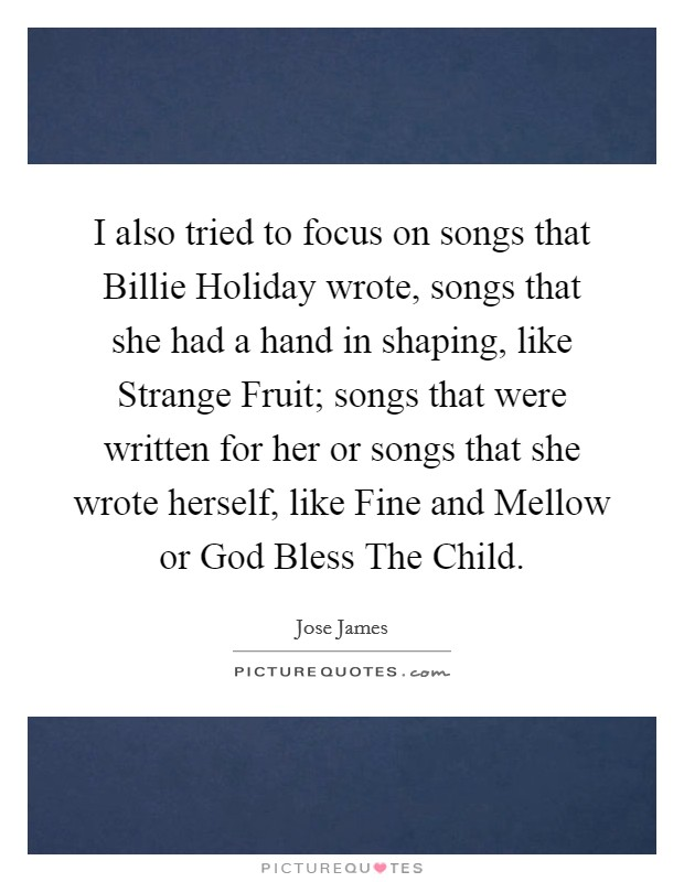 I also tried to focus on songs that Billie Holiday wrote, songs that she had a hand in shaping, like Strange Fruit; songs that were written for her or songs that she wrote herself, like Fine and Mellow or God Bless The Child Picture Quote #1