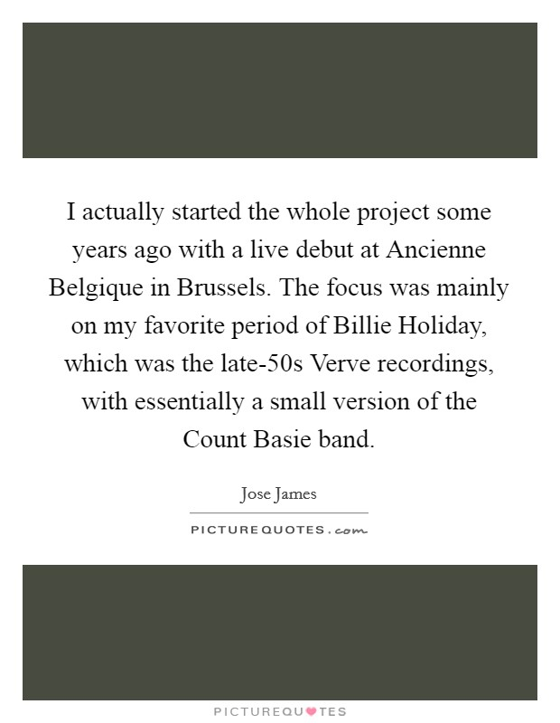 I actually started the whole project some years ago with a live debut at Ancienne Belgique in Brussels. The focus was mainly on my favorite period of Billie Holiday, which was the late-50s Verve recordings, with essentially a small version of the Count Basie band Picture Quote #1