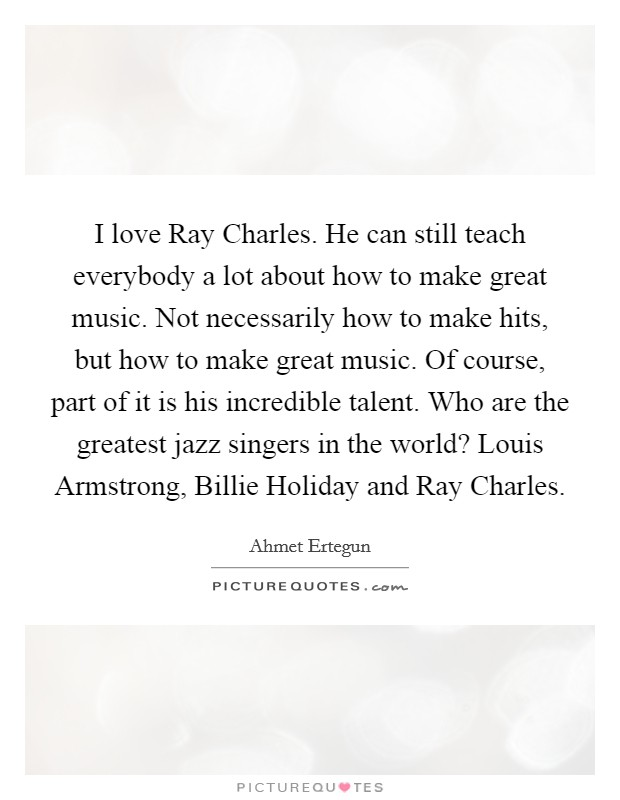 I love Ray Charles. He can still teach everybody a lot about how to make great music. Not necessarily how to make hits, but how to make great music. Of course, part of it is his incredible talent. Who are the greatest jazz singers in the world? Louis Armstrong, Billie Holiday and Ray Charles Picture Quote #1
