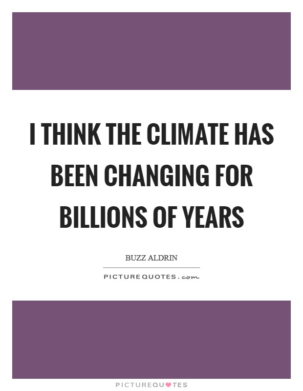 I think the climate has been changing for billions of years Picture Quote #1