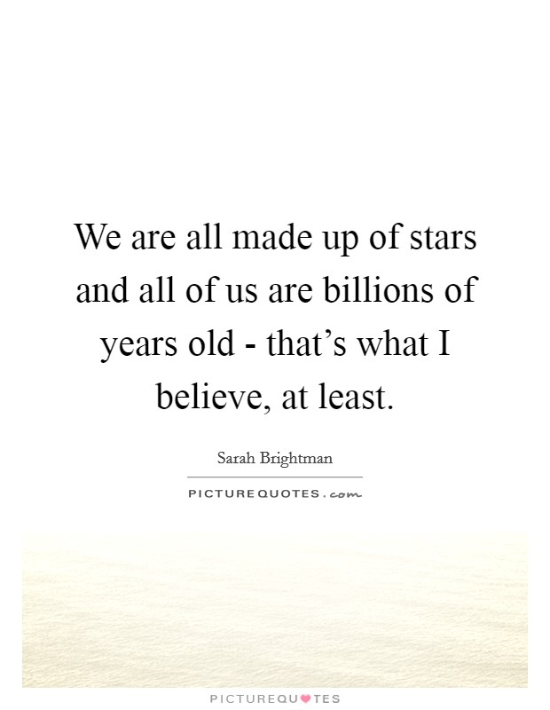 We are all made up of stars and all of us are billions of years old - that's what I believe, at least Picture Quote #1