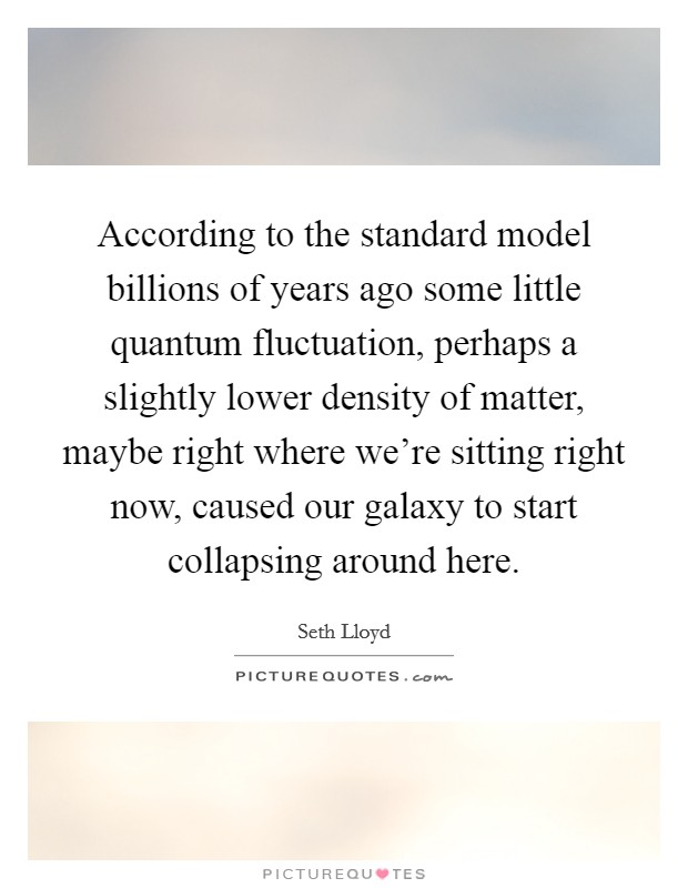 According to the standard model billions of years ago some little quantum fluctuation, perhaps a slightly lower density of matter, maybe right where we're sitting right now, caused our galaxy to start collapsing around here Picture Quote #1