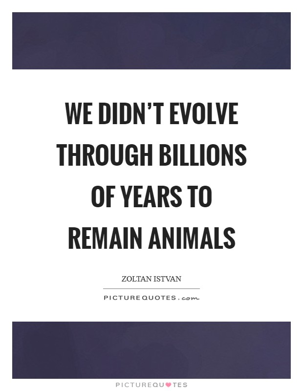 We didn't evolve through billions of years to remain animals Picture Quote #1