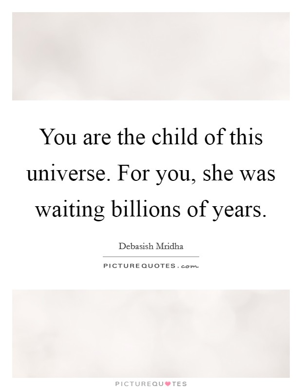 You are the child of this universe. For you, she was waiting billions of years Picture Quote #1