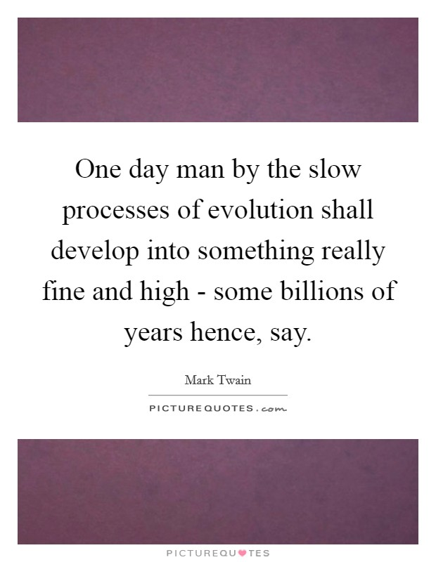 One day man by the slow processes of evolution shall develop into something really fine and high - some billions of years hence, say Picture Quote #1