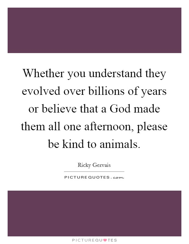 Whether you understand they evolved over billions of years or believe that a God made them all one afternoon, please be kind to animals Picture Quote #1