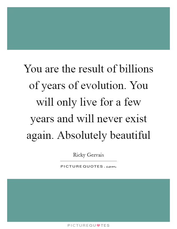 You are the result of billions of years of evolution. You will only live for a few years and will never exist again. Absolutely beautiful Picture Quote #1