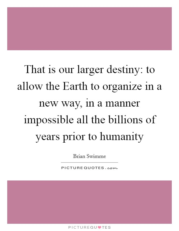 That is our larger destiny: to allow the Earth to organize in a new way, in a manner impossible all the billions of years prior to humanity Picture Quote #1