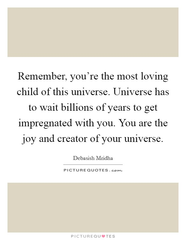 Remember, you're the most loving child of this universe. Universe has to wait billions of years to get impregnated with you. You are the joy and creator of your universe Picture Quote #1