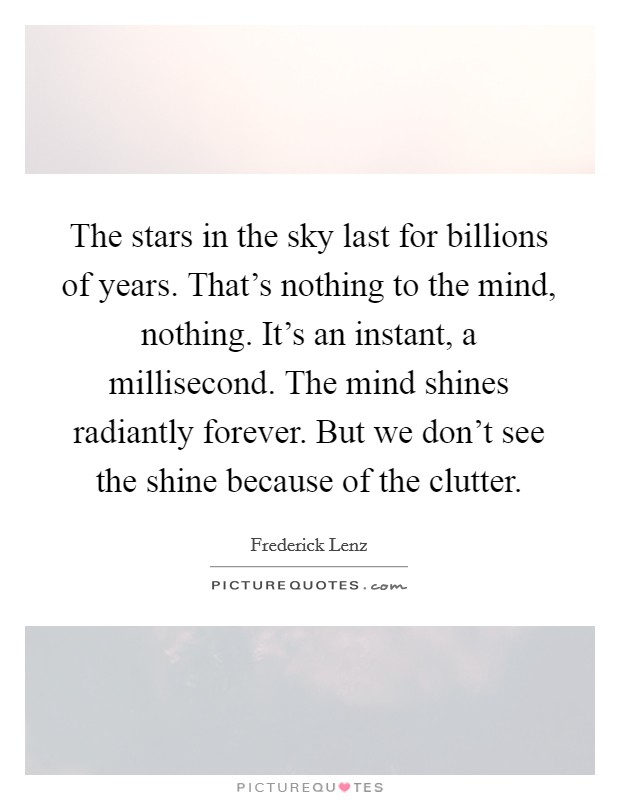 The stars in the sky last for billions of years. That's nothing to the mind, nothing. It's an instant, a millisecond. The mind shines radiantly forever. But we don't see the shine because of the clutter Picture Quote #1
