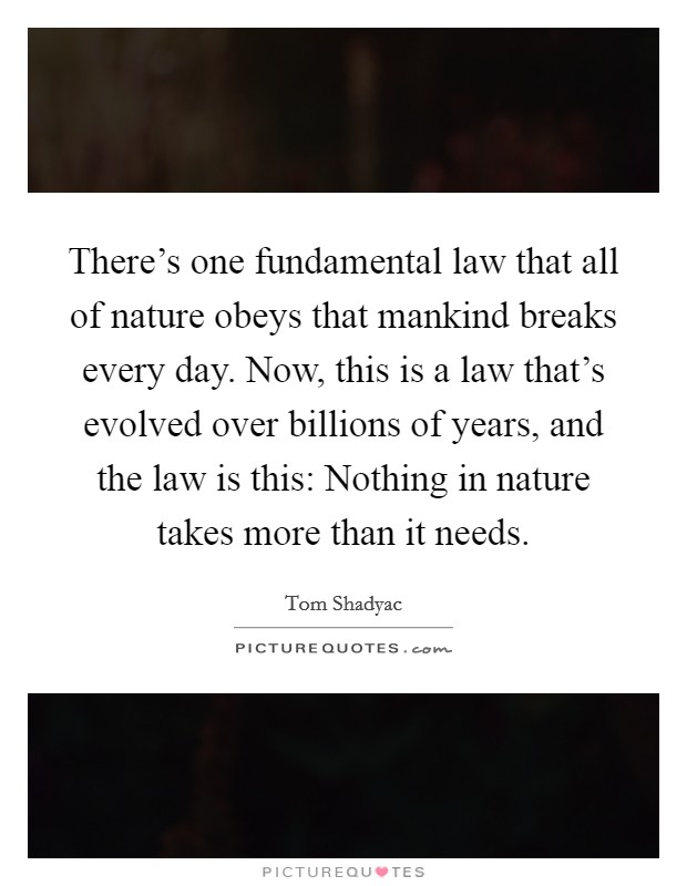 There's one fundamental law that all of nature obeys that mankind breaks every day. Now, this is a law that's evolved over billions of years, and the law is this: Nothing in nature takes more than it needs Picture Quote #1