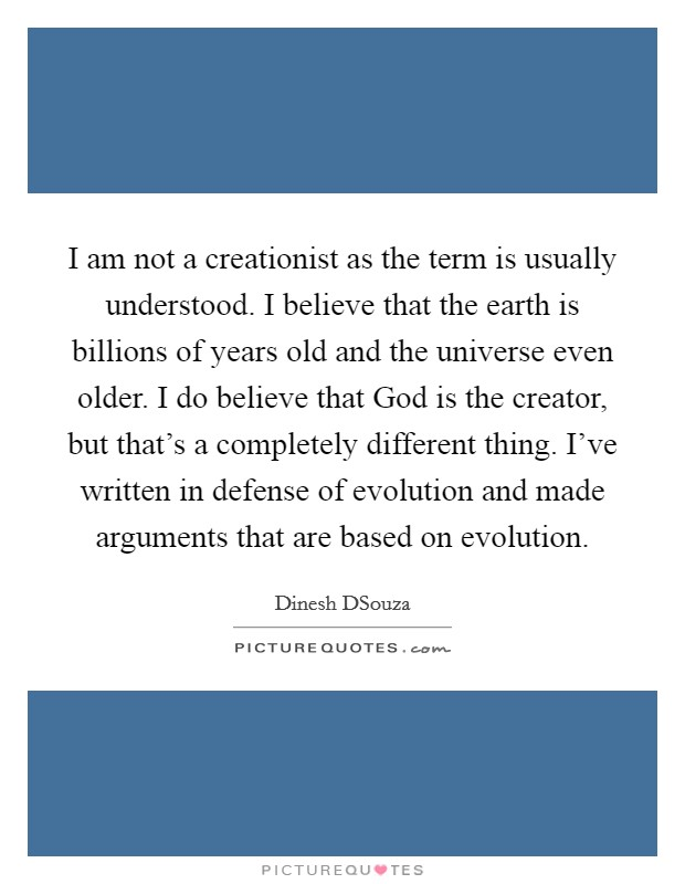 I am not a creationist as the term is usually understood. I believe that the earth is billions of years old and the universe even older. I do believe that God is the creator, but that's a completely different thing. I've written in defense of evolution and made arguments that are based on evolution Picture Quote #1