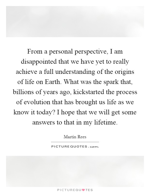 From a personal perspective, I am disappointed that we have yet to really achieve a full understanding of the origins of life on Earth. What was the spark that, billions of years ago, kickstarted the process of evolution that has brought us life as we know it today? I hope that we will get some answers to that in my lifetime Picture Quote #1