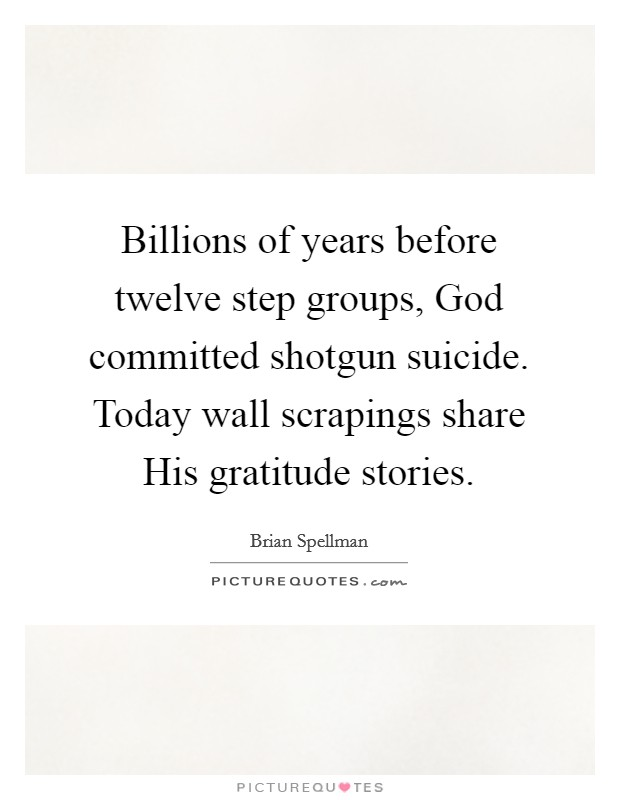 Billions of years before twelve step groups, God committed shotgun suicide. Today wall scrapings share His gratitude stories Picture Quote #1
