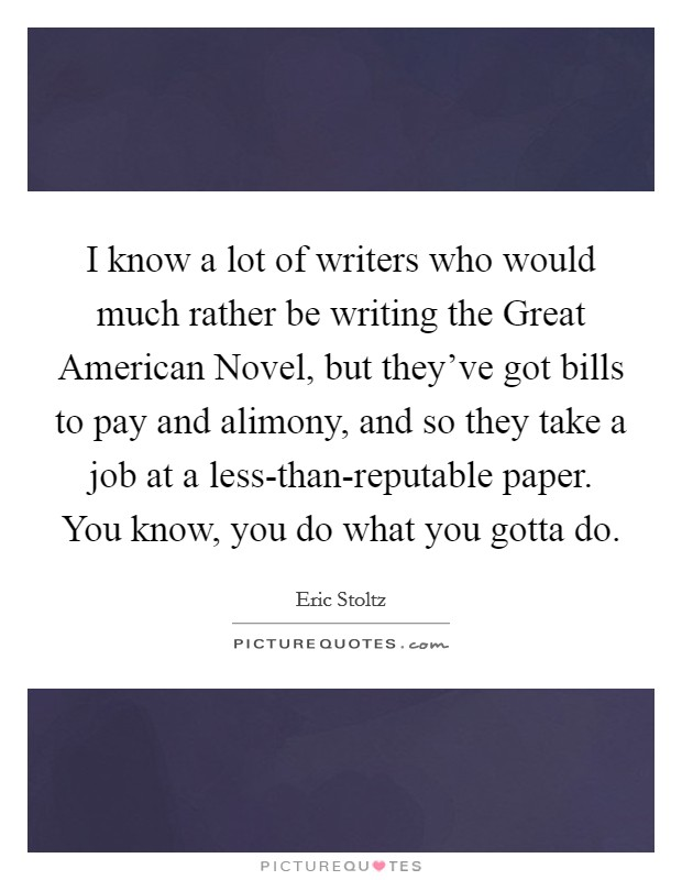 I know a lot of writers who would much rather be writing the Great American Novel, but they've got bills to pay and alimony, and so they take a job at a less-than-reputable paper. You know, you do what you gotta do Picture Quote #1