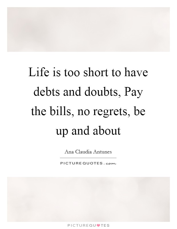 Life is too short to have debts and doubts, Pay the bills, no regrets, be up and about Picture Quote #1