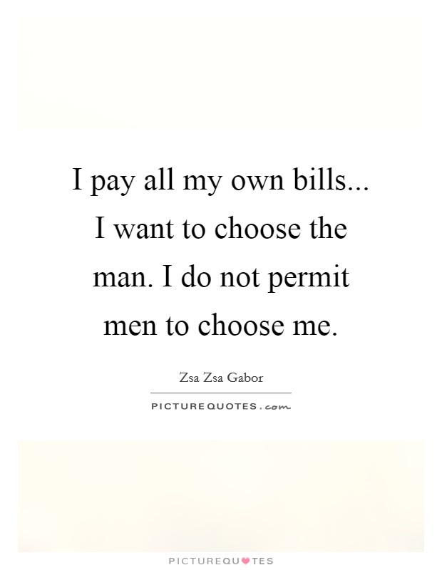 I pay all my own bills... I want to choose the man. I do not permit men to choose me Picture Quote #1