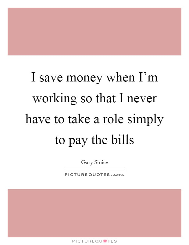 I save money when I'm working so that I never have to take a role simply to pay the bills Picture Quote #1