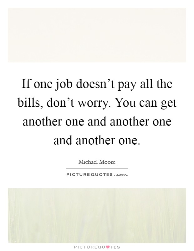 If one job doesn't pay all the bills, don't worry. You can get another one and another one and another one Picture Quote #1