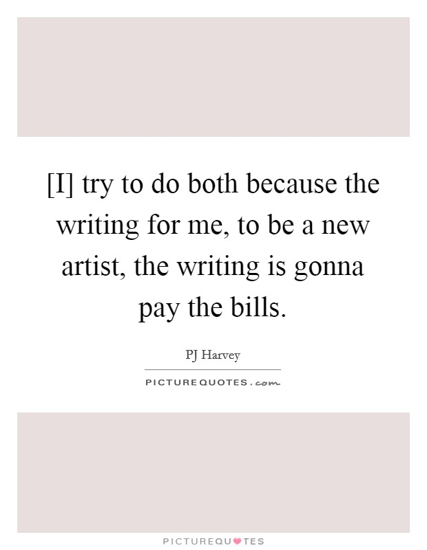 [I] try to do both because the writing for me, to be a new artist, the writing is gonna pay the bills Picture Quote #1