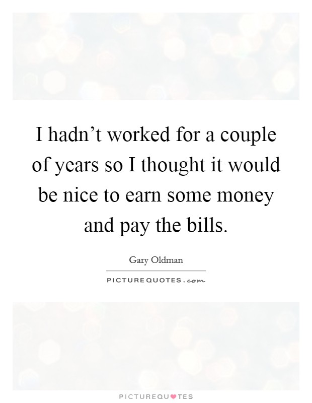 I hadn't worked for a couple of years so I thought it would be nice to earn some money and pay the bills Picture Quote #1