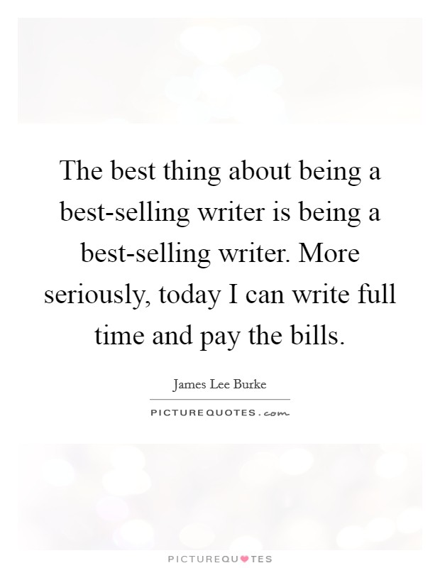 The best thing about being a best-selling writer is being a best-selling writer. More seriously, today I can write full time and pay the bills. Picture Quote #1