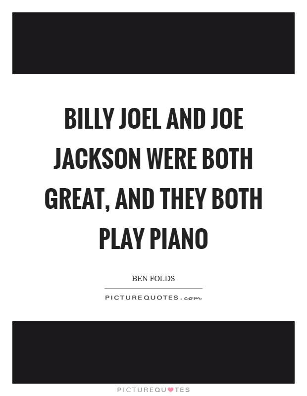 Billy Joel and Joe Jackson were both great, and they both play piano Picture Quote #1