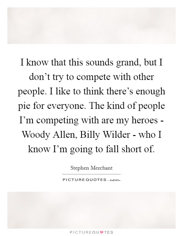 I know that this sounds grand, but I don't try to compete with other people. I like to think there's enough pie for everyone. The kind of people I'm competing with are my heroes - Woody Allen, Billy Wilder - who I know I'm going to fall short of Picture Quote #1