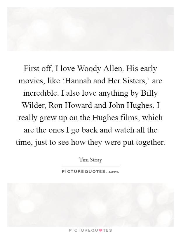 First off, I love Woody Allen. His early movies, like 'Hannah and Her Sisters,' are incredible. I also love anything by Billy Wilder, Ron Howard and John Hughes. I really grew up on the Hughes films, which are the ones I go back and watch all the time, just to see how they were put together Picture Quote #1