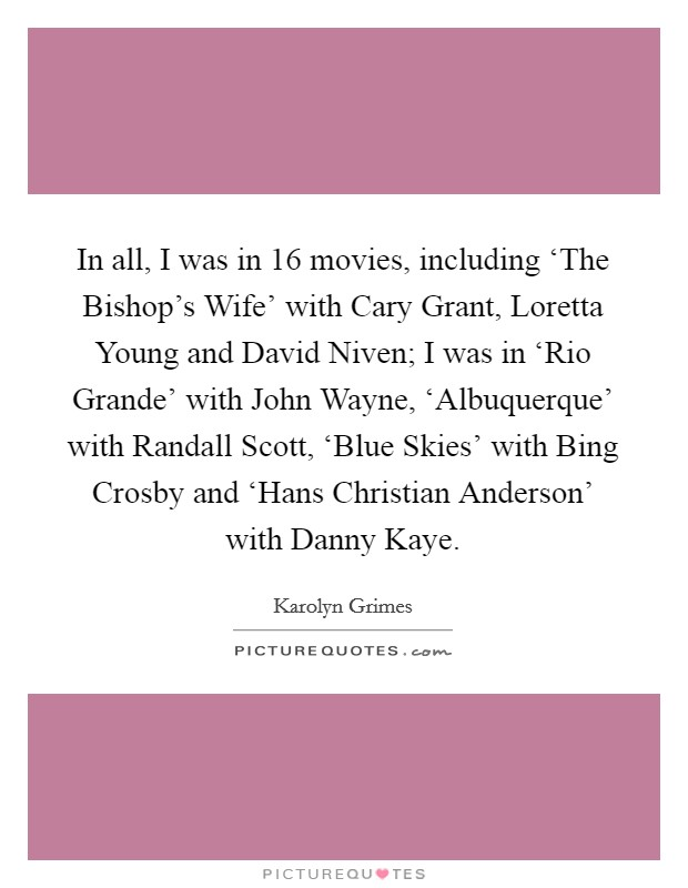In all, I was in 16 movies, including 'The Bishop's Wife' with Cary Grant, Loretta Young and David Niven; I was in 'Rio Grande' with John Wayne, 'Albuquerque' with Randall Scott, 'Blue Skies' with Bing Crosby and 'Hans Christian Anderson' with Danny Kaye Picture Quote #1