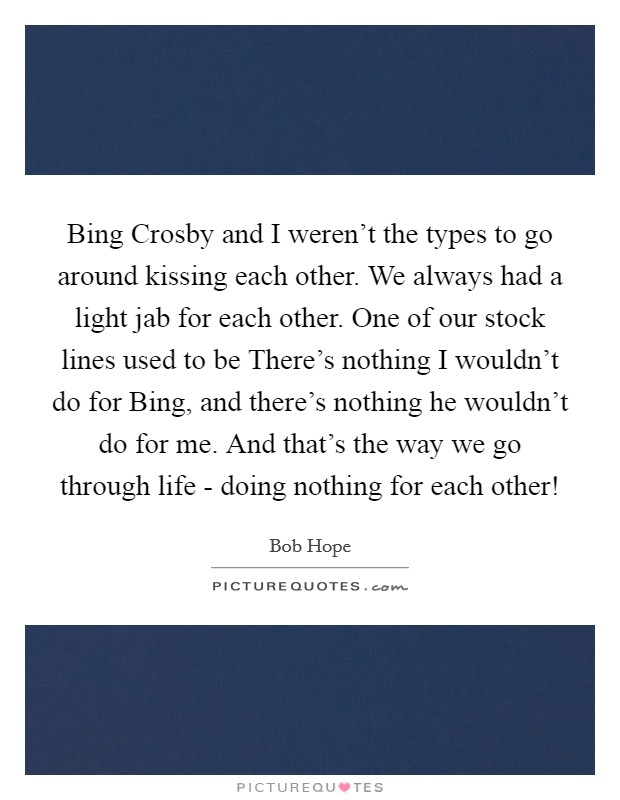 Bing Crosby and I weren't the types to go around kissing each other. We always had a light jab for each other. One of our stock lines used to be There's nothing I wouldn't do for Bing, and there's nothing he wouldn't do for me. And that's the way we go through life - doing nothing for each other! Picture Quote #1