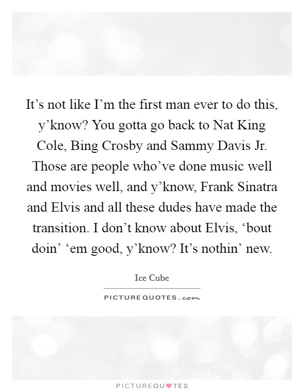 It's not like I'm the first man ever to do this, y'know? You gotta go back to Nat King Cole, Bing Crosby and Sammy Davis Jr. Those are people who've done music well and movies well, and y'know, Frank Sinatra and Elvis and all these dudes have made the transition. I don't know about Elvis, 'bout doin' 'em good, y'know? It's nothin' new. Picture Quote #1