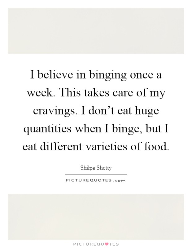 I believe in binging once a week. This takes care of my cravings. I don't eat huge quantities when I binge, but I eat different varieties of food Picture Quote #1