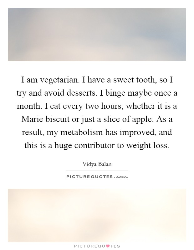 I am vegetarian. I have a sweet tooth, so I try and avoid desserts. I binge maybe once a month. I eat every two hours, whether it is a Marie biscuit or just a slice of apple. As a result, my metabolism has improved, and this is a huge contributor to weight loss Picture Quote #1