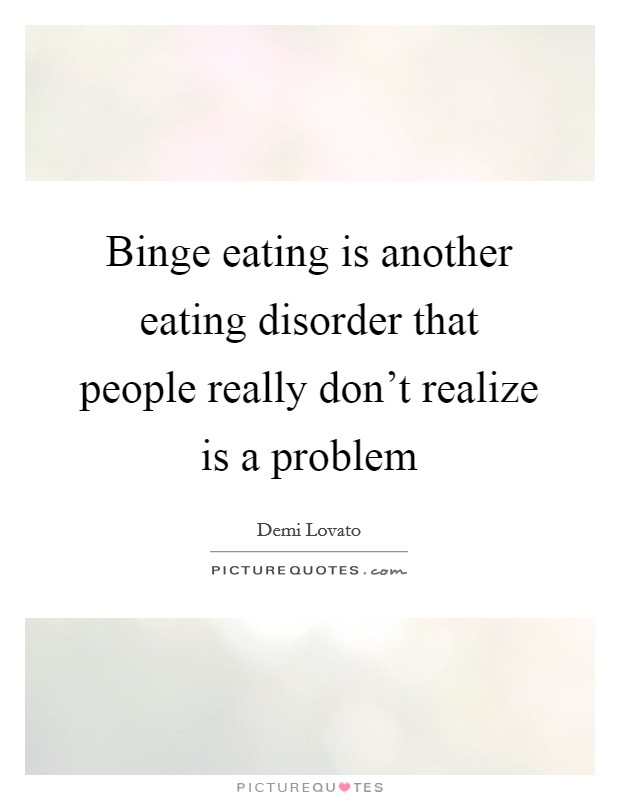 Binge eating is another eating disorder that people really don't realize is a problem Picture Quote #1